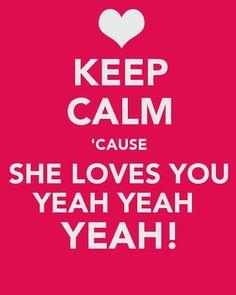 Keep calm 'cause she loves you yeah yeah yeah!