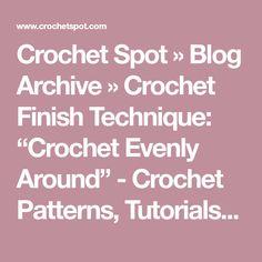 "Crochet Spot » Blog Archive » Crochet Finish Technique: ""Crochet Evenly Around"" - Crochet Patterns, Tutorials and News"