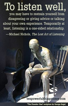 How to get people to LISTEN!-  Let's start by understanding that getting someone to listen to you is a common problem: very good people (supervisors, friends, parents) don't always listen well—at least not in the way you might like.  In other words, having someone in your life who truly listens first, waits, and then listens some more without offering reactions or advice is rare.