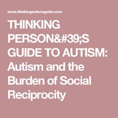 THINKING PERSON'S GUIDE TO AUTISM: Autism and the Burden of Social Reciprocity