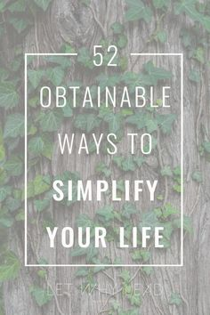 Are you looking to do life at a comfortable pace and spend more of your days with the people you love? 52 Obtainable Ways to Simplify Your Life