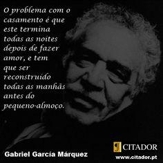 Gabriel García Márquez - O problema com o casamento é que este termina todas as noites depois de fazer amor, e tem que ser reconstruído todas as manhãs antes do pequeno almoço.