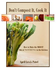 Don't Compost It, Cook It: How to Get the Most Out of Nothing in the Kitchen