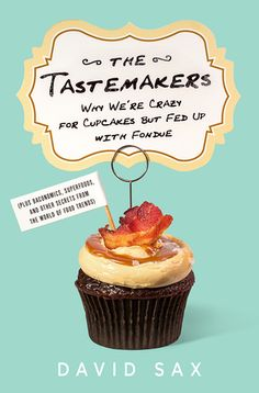 The Tastemakers: Why We're Crazy for Cupcakes but Fed Up with Fondue, by David Sax. Click on the cover to read the review of this title by Angela.
