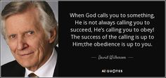When God calls you to something, He is not always calling you   to succeed, He's calling you to obey! The success of the calling is up to Him;the obedience is up to you.