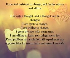 If you feel resistant to change look in the mirror and affirm ... ~ Louise Hay