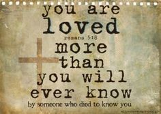 Romans 5:8: You are loved more than you will ever know by someone who died to know you.