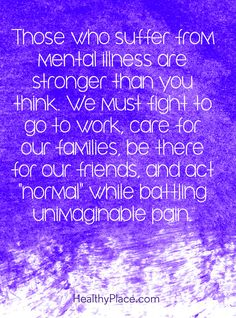"""Quote on mental health stigma: Those who suffer from mental illness are stronger than you think. We must fight to go to work, care for our families, be there for our friends, and act """"normal"""" while battling unimaginable pain. www.HealthyPlace.com"""