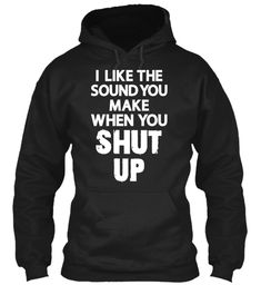 "Shut Up Tshirts Black Sweatshirt   I like the sound you make when you Shut Up  Shut Up Tshirts New Navy T-Shirt Front ""Loved that silentsound"" Note by Lynn Leckliter (Stanley)  t shirt men,t shirt with sayings,t shirt funny,t shirt creativas,t shirt design,t shirt t shirt men