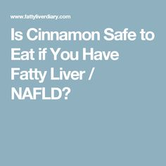 Is Cinnamon Safe to Eat if You Have Fatty Liver / NAFLD?
