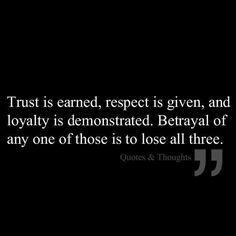 Trust is earned, respect is given, and loyalty is demonstrated. Betrayal of any one of those is to lose all three. Every memory tainted with lies, unfaithness and betrayal. Feel sick to my stomach it's horrible Trust Quotes, Words Quotes, Quotes To Live By, Me Quotes, Random Quotes, Simply Quotes, Loyalty Quotes, Respect Quotes, Motivational Quotes For Success