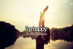 I'm finally truly happy! And when you start being thankful for what you have, rather than wishing for what you don't!