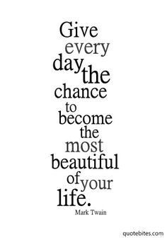"""Give every day the chance to become the most beautiful of your life."" Mark Twain"