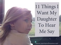 Love this so much! :: 11 Things I Want My Daughter To Hear Me Say