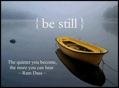 { be still }  The quieter you become, the more you can hear.
