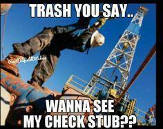 Trash you say... Wanna see my check stub??
