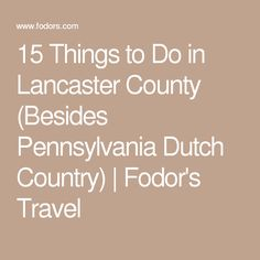 15 Things to Do in Lancaster County (Besides Pennsylvania Dutch Country) | Fodor's Travel