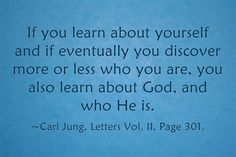 If you learn about yourself and if eventually you discover more or less who you are, you also learn about God, and who He is.