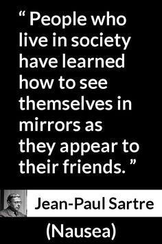 Jean-Paul Sartre - Nausea - People who live in society have learned how to see themselves in mirrors as they appear to their friends. Jean-Paul Sartre - Nausea - People who live in society have learned how to see themselves in mirrors as th Philosophical Quotes, Insightful Quotes, Wisdom Quotes, Life Quotes, Deep Quotes, Jean Paul Sartre Quotes, Useless Quotes, Philosophy Quotes, Interesting Quotes