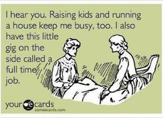 I hear you. Raising kids and running a house keep me busy.