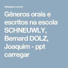 Gêneros orais e escritos na escola SCHNEUWLY, Bernard DOLZ, Joaquim -  ppt carregar