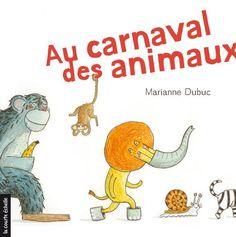 Au carnaval des animaux, par Marianne Dubuc. 2+ Les animaux sont invités au carnaval et tous doivent venir déguisés. Concept rigolo mais certaines longueurs. Heureusement, il est parsemé de surprises rigolotes! J'aime!