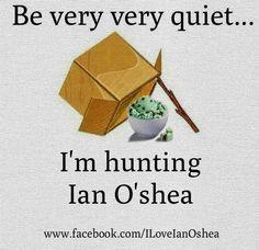 be very, very quiet...I'm hunting Ian O'Shea ;)
