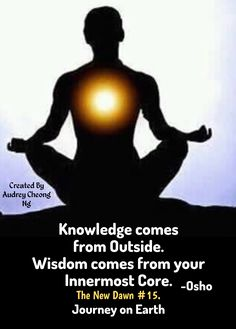 Knowledge comes from Outside. Wisdom comes from your innermost Core. ~ Osho The New Dawn #15. YOU FOOL AROUND – THEN LEARN THE LESSON