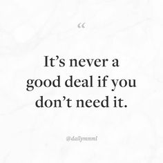 "Something to consider while shopping.  ""It's never a good deal if you don't need it.""    Feel free to share our posts with anyone you'd like.  You can also find us here: dailymnml.com Twitter: @dailymnml    Tags: #dailymnml #minimalism #quote #quotes #minimal #minimalist #minimalistic #minimalquote #minimalzine #minimalmood #minimalove #lessismore #simple #simplelife #simpleliving #simplicity #instaminim #stoicism #goodlife #inspiration #motivation #slowlife #slowliving #mindfulness #love…"