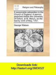 A seasonable admonition to the Church of England. A sermon preached before the University of Oxford, at St. Marys, on the twenty ninth of May, 1751. (9781171110828) George Watson , ISBN-10: 1171110820  , ISBN-13: 978-1171110828 ,  , tutorials , pdf , ebook , torrent , downloads , rapidshare , filesonic , hotfile , megaupload , fileserve