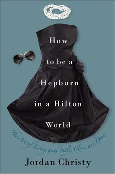 Bestseller books online How to Be a Hepburn in a Hilton World: The Art of Living with Style, Class, and Grace Jordan Christy  http://www.ebooknetworking.net/books_detail-1599951835.html