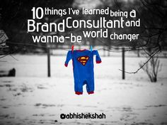 10-things-ive-learned-being-a-brand-consultant-and-wanna-be-world-changer by Abhishek Shah via Slideshare