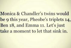 Did you watch Friends?  Think about this one......... makes me sad :(
