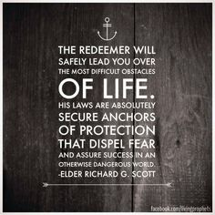 """The Redeemer will safely lead you over the most difficult obstacles of life. His laws are absolutely secure anchors of protection that dispel fear and assure success in an otherwise dangerous world."" ""The Atonement Can Secure Your Peace and Happiness,"" by Richard G. Scott, General Conference, Oct. 2006"