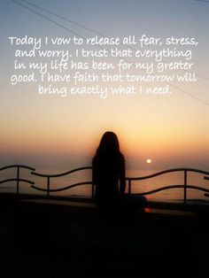 I vow to Release it all, fear, stress and worry. I trust everything in my life has been for my greater good. I have faith that tomorrow will bring exactly what I need.