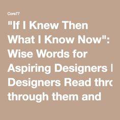 """If I Knew Then What I Know Now"": Wise Words for Aspiring Designers Read through them and contribute your own to Core77's Discussion Topic of the Week BY CORE JR - JUN 07"