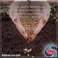 """Plant the seed of desire in your mind and it forms a nucleus with power to attract to itself everything needed for its fulfillment."" - Robert Collier http://NadineLove.com"