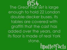 Harry Potter Facts #054:    The Great Hall set is large enough to hold 22 London double-decker buses.  Its tables are covered with graffiti that the cast has added over the years, and its floor is made of real York stone.