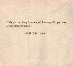 """If there's one thing I am sure of, I am sure that you have always belonged with me."" - Akif Kichloo #iloveyou #lovequotes #quotes #iloveyouquotes #soulmate Follow us on Pinterest: www.pinterest.com/yourtango"