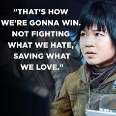 """That's how we're gonna win. Not fighting what we hate. Saving what we love.""-Rose Tico"