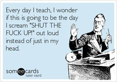 "Free, Teacher Week Ecard: Every day I teach, I wonder if this is going to be the day I scream ""SHUT THE FUCK UP!"" out loud instead of just in my head."