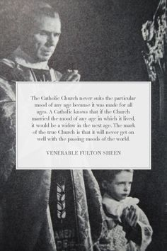 """...The mark of the true Church is that it will never get on well with the passing moods of the world."" -Venerable Fulton Sheen"