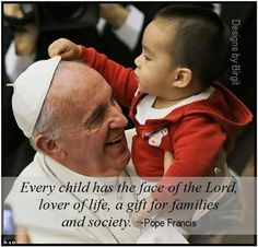 Every child has the face of the Lord,  lover of life, a gift for families  and society. ~Pope Francis