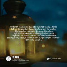 Abdullah Ibn Muslin berkata kalimat yang pertama kali ku dengar dari Rasulullah Saw saat itu adalah Hai sekalian manusia! Sebarkanlah salam bagikanlah makanan sambunglah silaturahmi tegakkan lah shalat malam saat manusia lainnya sedang tidur niscaya kalian masuk surga dengan selamat. (HR. Ibnu Majah)  Follow @hijrahcinta_ Follow @hijrahcinta_  Follow @hijrahcinta_ http://ift.tt/2f12zSN