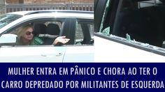 Mulher entra em pânico e chora ao ter o carro depredado por militantes d...