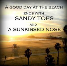 """""""A good day at the beach ends with sandy toes and a sun kissed nose."""""""