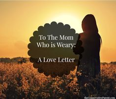 To The Mom Who is Weary: A Love Letter | The Conservative Parent