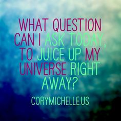 What question can I ask today, to juice up my universe right away?  http://corymichelle.us/blog/what-question-will-you-choose  #corymichelle #juiceup #orgasmic #living #accessconsciousness #consciousness #rightaway #actionsteps #blog #inspiration #inspiring #questions #quotes #whatspossible #enchanting #bethequestion