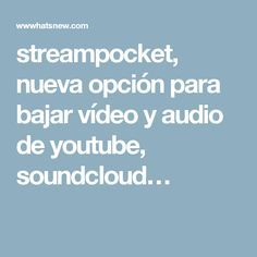 streampocket, nueva opción para bajar vídeo y audio de youtube, soundcloud…