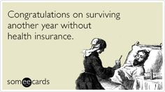 Congratulations on surviving another year without health insurance.